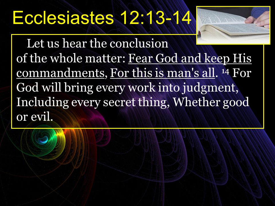 Ecclesiastes 12:13-14 Let us hear the conclusion of the whole matter: Fear God and keep His commandments, For this is man's all. 14 For God will bring