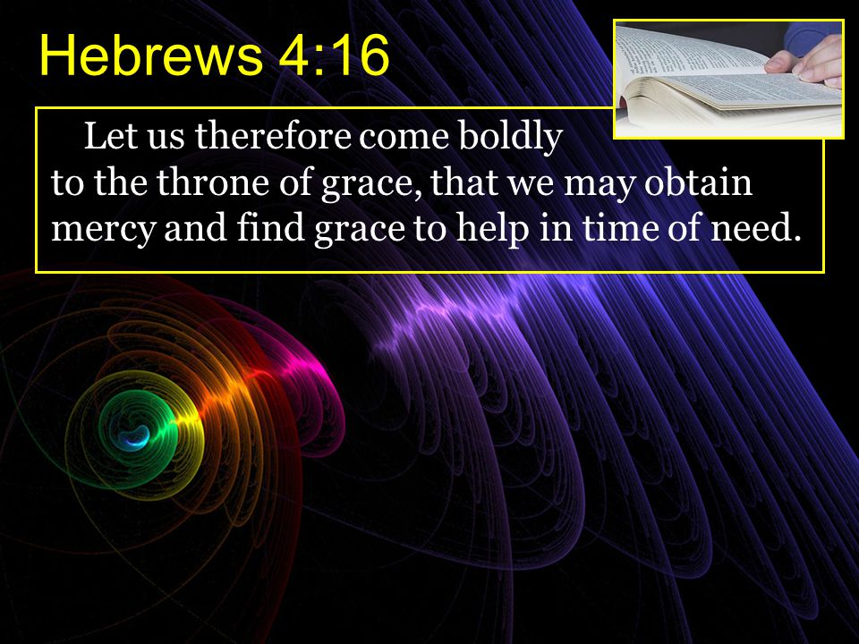 Hebrews 4:16 Let us therefore come boldly to the throne of grace, that we may obtain mercy and find grace to help in time of need.