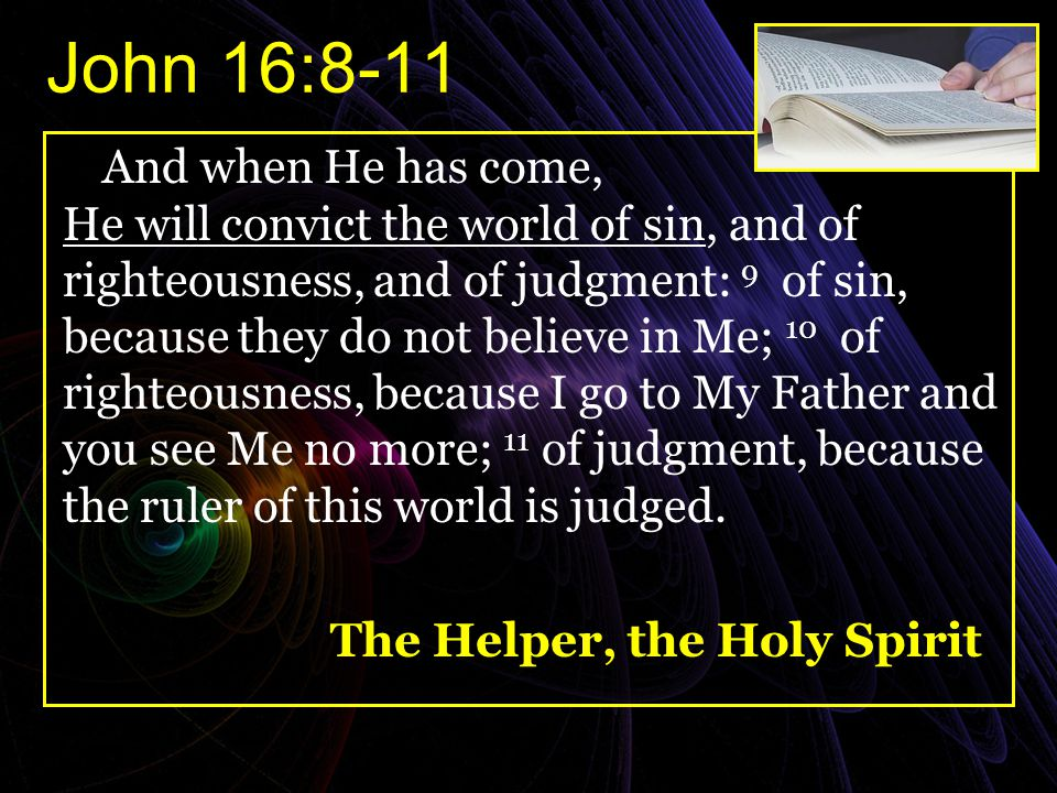 John 16:8-11 And when He has come, He will convict the world of sin, and of righteousness, and of judgment: 9 of sin, because they do not believe in M