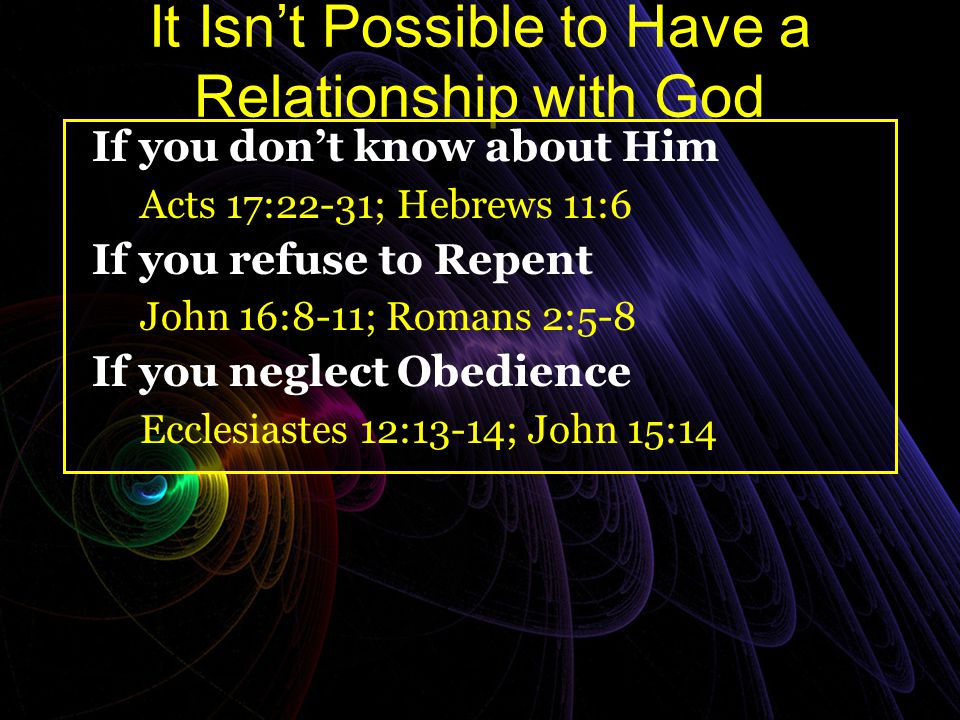 It Isn't Possible to Have a Relationship with God If you don't know about Him Acts 17:22-31; Hebrews 11:6 If you refuse to Repent John 16:8-11; Romans