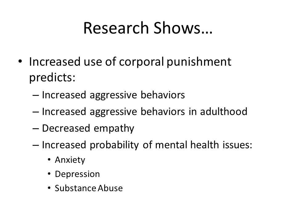 Research Shows… Increased use of corporal punishment predicts: – Increased aggressive behaviors – Increased aggressive behaviors in adulthood – Decreased empathy – Increased probability of mental health issues: Anxiety Depression Substance Abuse