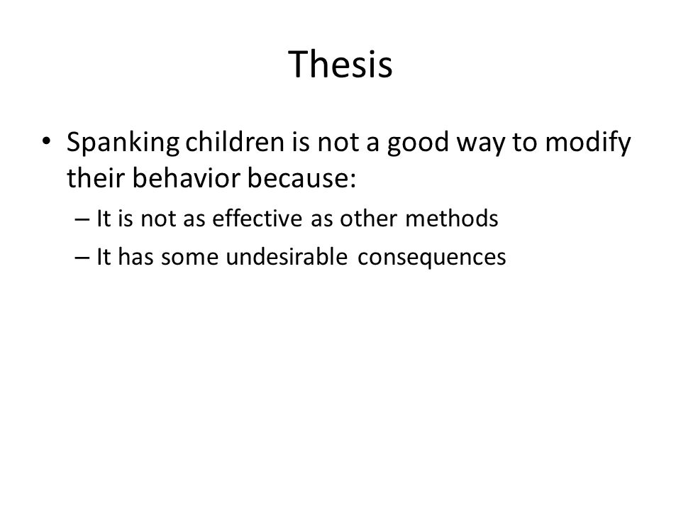 Thesis Spanking children is not a good way to modify their behavior because: – It is not as effective as other methods – It has some undesirable conse