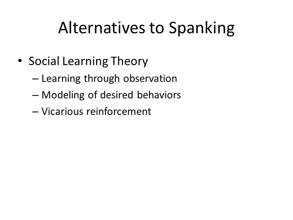 Alternatives to Spanking Social Learning Theory – Learning through observation – Modeling of desired behaviors – Vicarious reinforcement