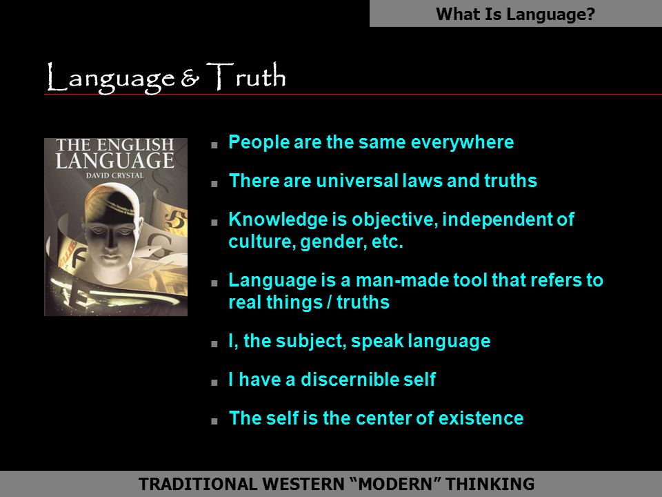 Language & Truth n People are the same everywhere n There are universal laws and truths n Knowledge is objective, independent of culture, gender, etc.