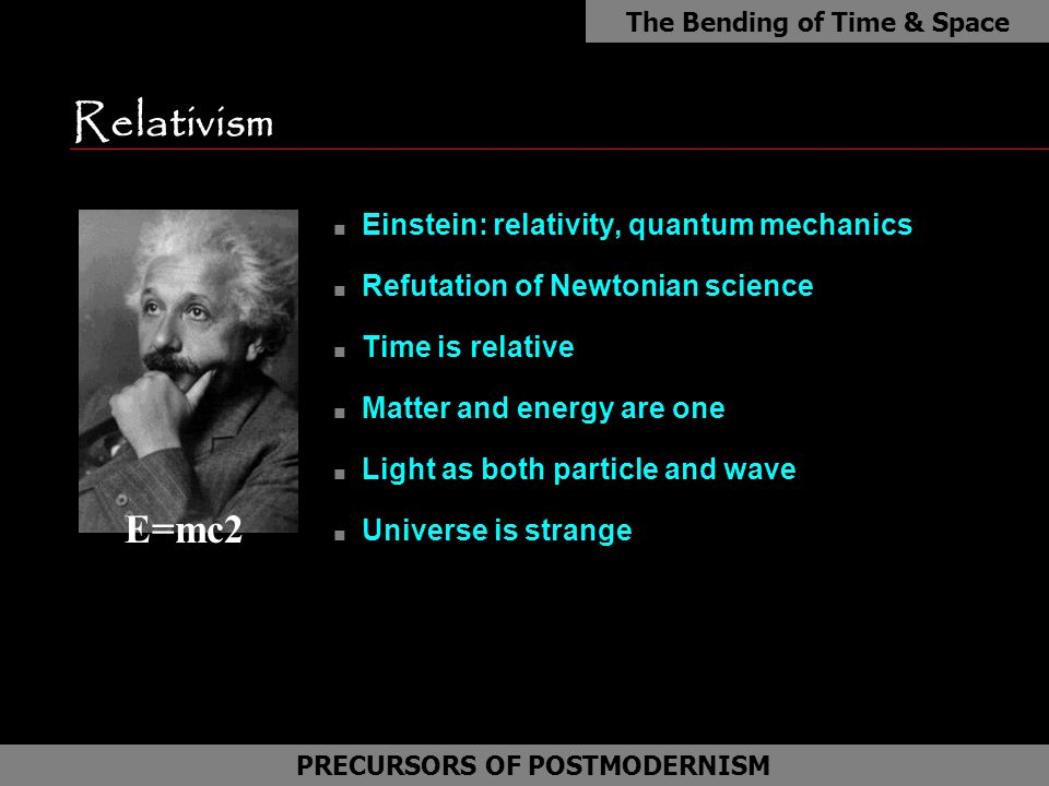 Relativism n Einstein: relativity, quantum mechanics n Refutation of Newtonian science n Time is relative n Matter and energy are one n Light as both