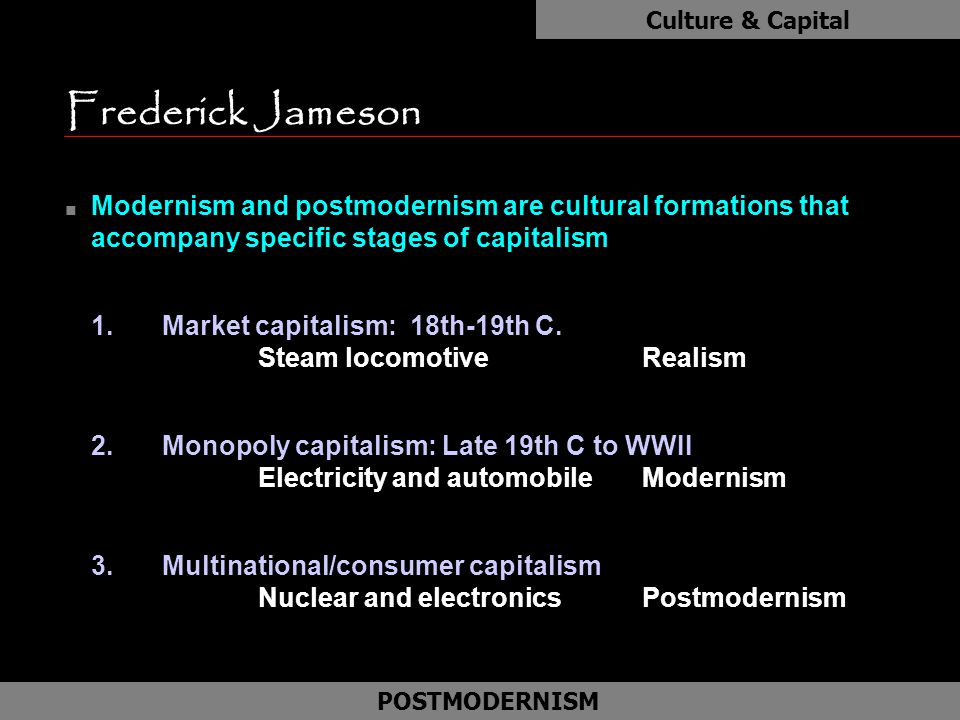 Frederick Jameson n Modernism and postmodernism are cultural formations that accompany specific stages of capitalism 1.Market capitalism: 18th-19th C.