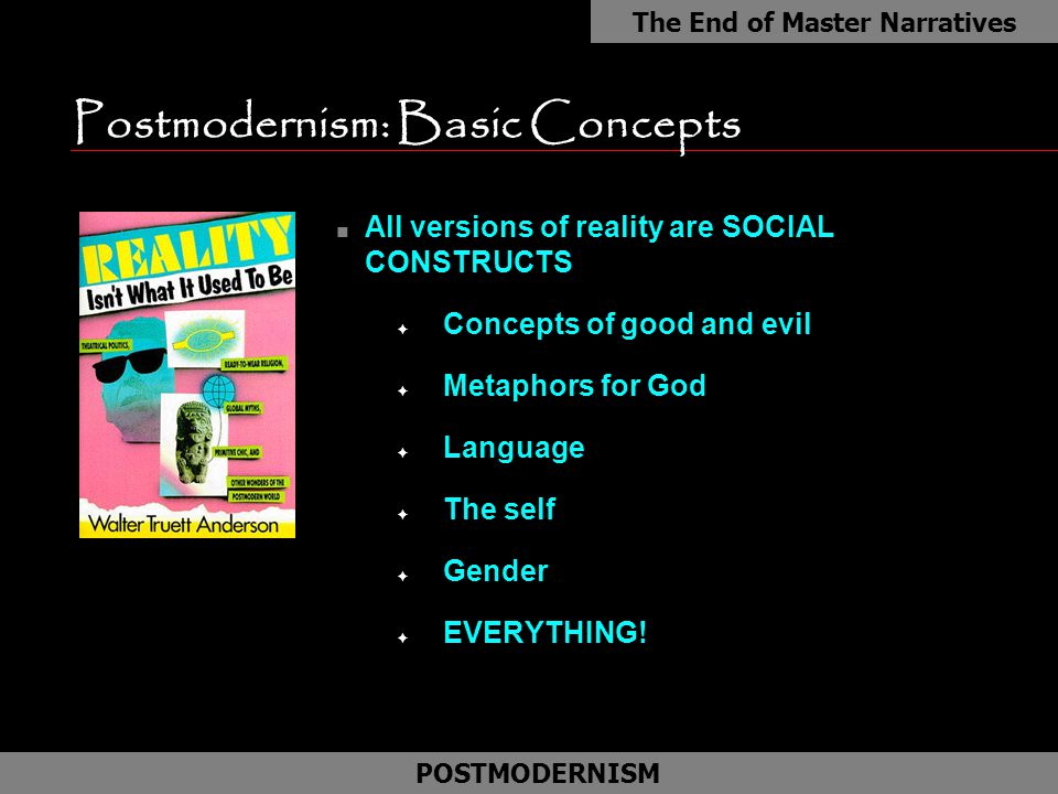 Postmodernism: Basic Concepts n All versions of reality are SOCIAL CONSTRUCTS F Concepts of good and evil F Metaphors for God F Language F The self F