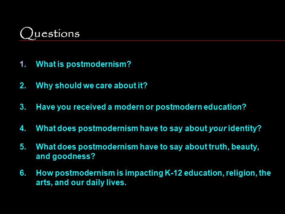 Questions 1.What is postmodernism? 2.Why should we care about it? 3.Have you received a modern or postmodern education? 4.What does postmodernism have