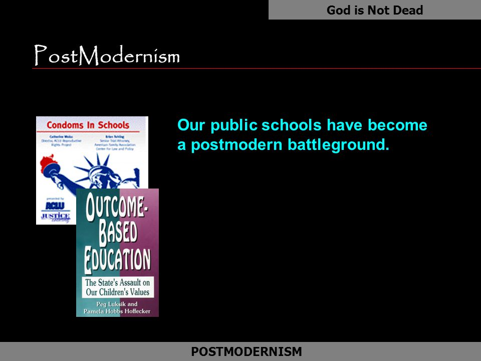 PostModernism Our public schools have become a postmodern battleground. God is Not Dead POSTMODERNISM