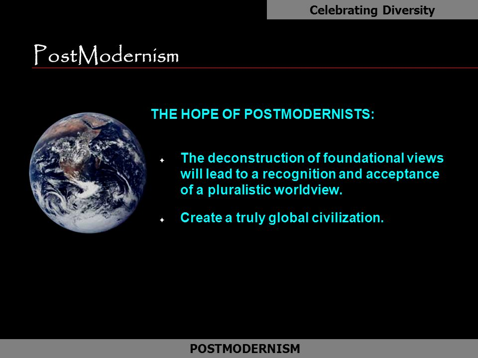 PostModernism n THE HOPE OF POSTMODERNISTS: F The deconstruction of foundational views will lead to a recognition and acceptance of a pluralistic worl