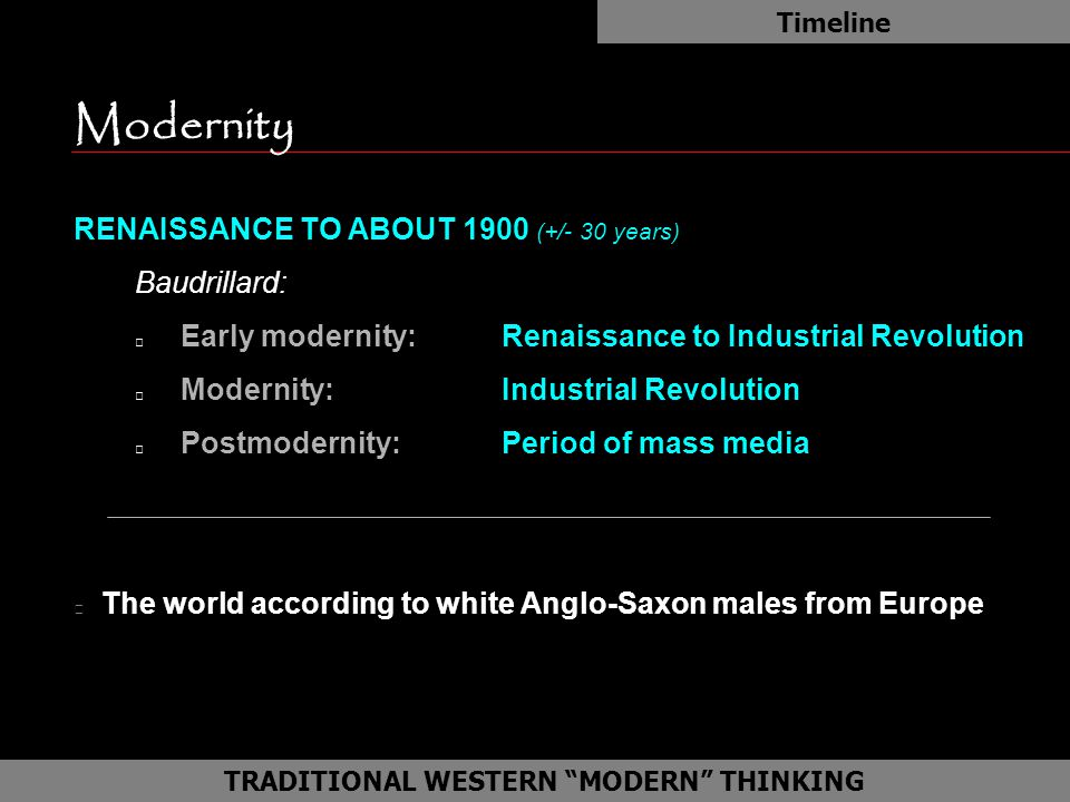 Modernity RENAISSANCE TO ABOUT 1900 (+/- 30 years) Baudrillard: Early modernity: Renaissance to Industrial Revolution Modernity:Industrial Revolution