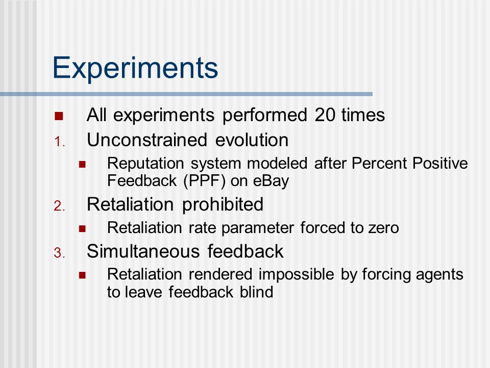 Experiments All experiments performed 20 times 1. Unconstrained evolution Reputation system modeled after Percent Positive Feedback (PPF) on eBay 2. R
