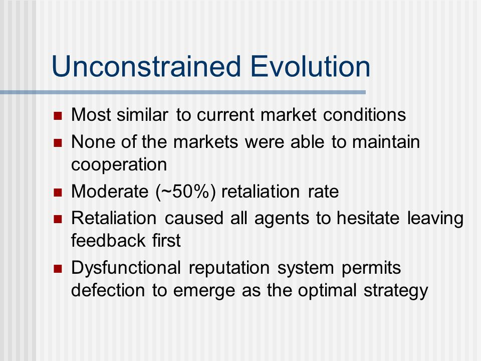 Unconstrained Evolution Most similar to current market conditions None of the markets were able to maintain cooperation Moderate (~50%) retaliation rate Retaliation caused all agents to hesitate leaving feedback first Dysfunctional reputation system permits defection to emerge as the optimal strategy