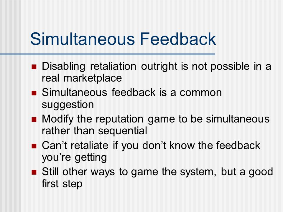 Simultaneous Feedback Disabling retaliation outright is not possible in a real marketplace Simultaneous feedback is a common suggestion Modify the rep