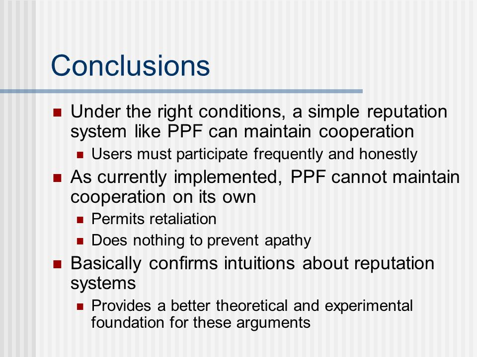Conclusions Under the right conditions, a simple reputation system like PPF can maintain cooperation Users must participate frequently and honestly As