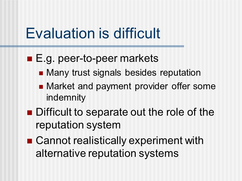 Evaluation is difficult E.g. peer-to-peer markets Many trust signals besides reputation Market and payment provider offer some indemnity Difficult to