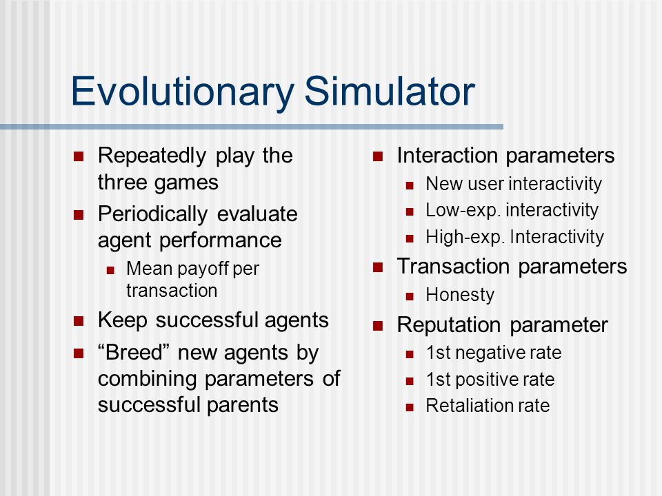 Evolutionary Simulator Repeatedly play the three games Periodically evaluate agent performance Mean payoff per transaction Keep successful agents Breed new agents by combining parameters of successful parents Interaction parameters New user interactivity Low-exp.