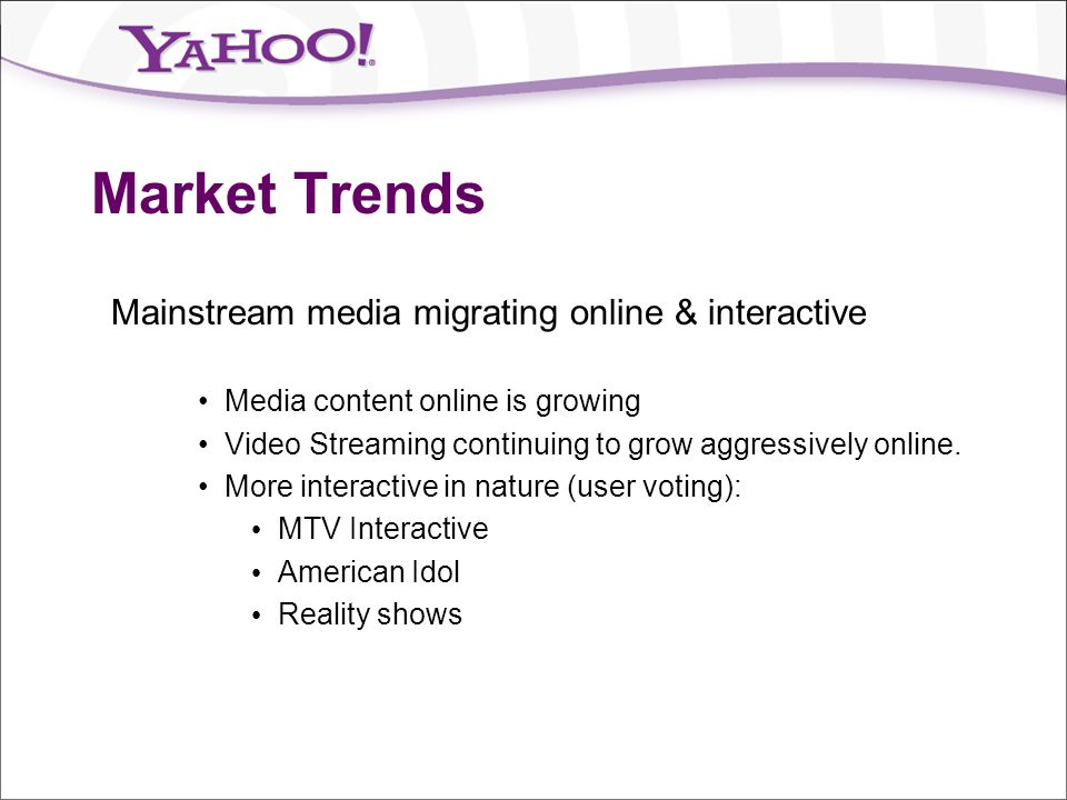 Market Trends Mainstream media migrating online & interactive Media content online is growing Video Streaming continuing to grow aggressively online.