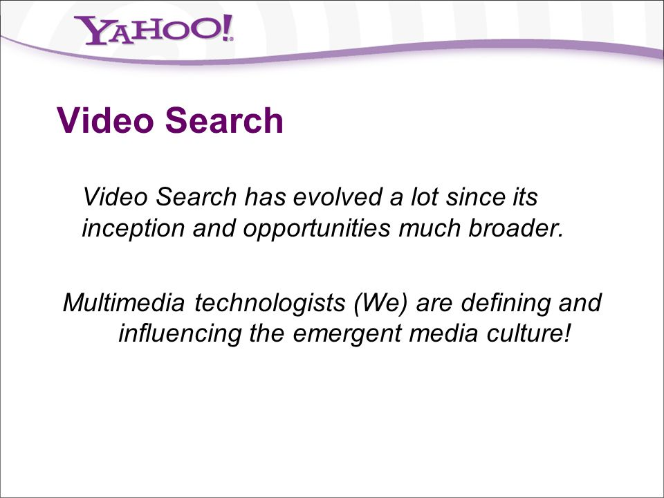 Video Search Video Search has evolved a lot since its inception and opportunities much broader. Multimedia technologists (We) are defining and influen