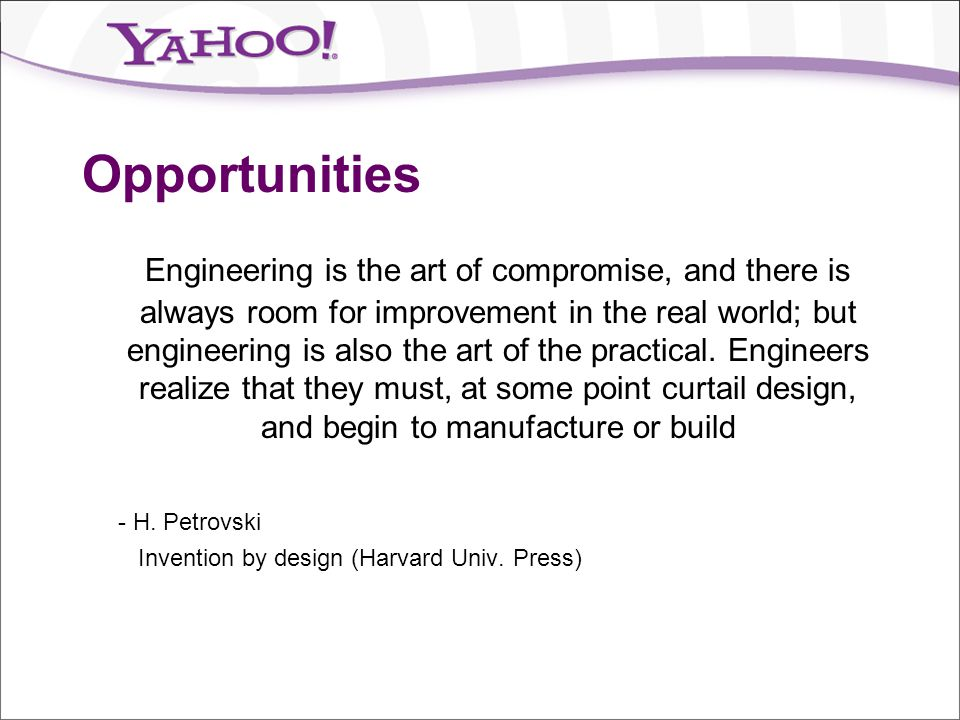 Opportunities Engineering is the art of compromise, and there is always room for improvement in the real world; but engineering is also the art of the