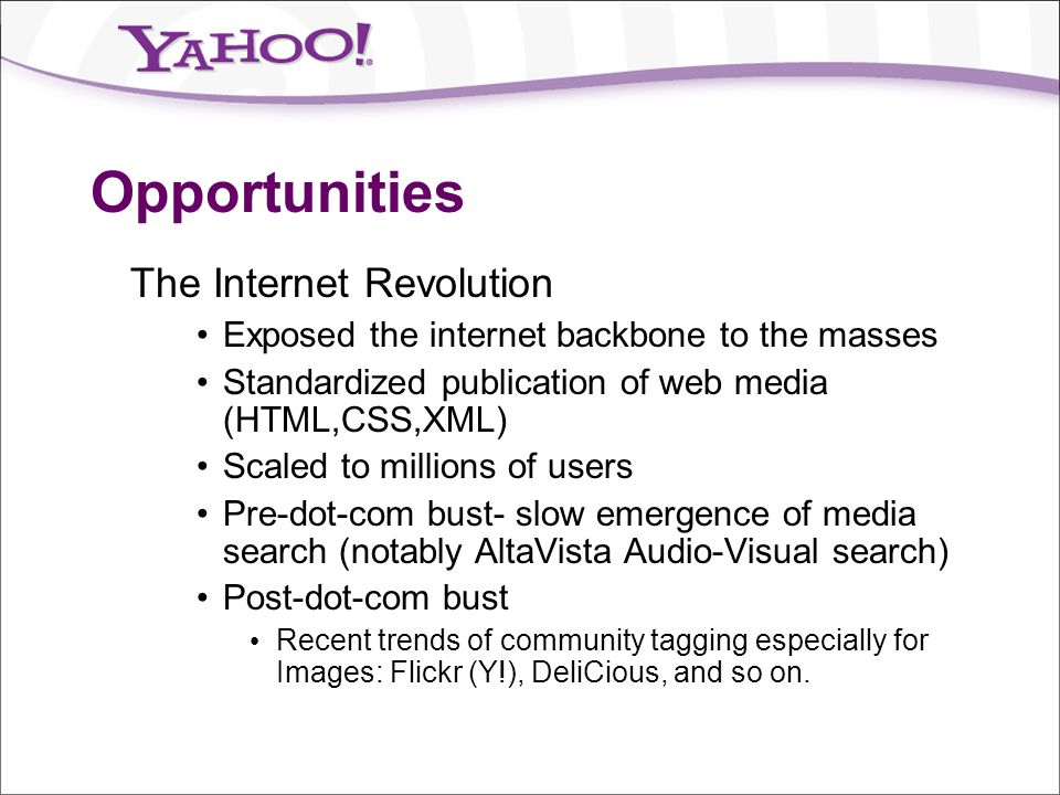 Opportunities The Internet Revolution Exposed the internet backbone to the masses Standardized publication of web media (HTML,CSS,XML) Scaled to milli