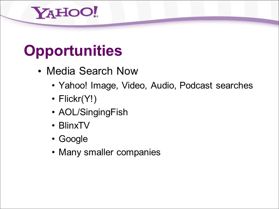 Opportunities Media Search Now Yahoo! Image, Video, Audio, Podcast searches Flickr(Y!) AOL/SingingFish BlinxTV Google Many smaller companies
