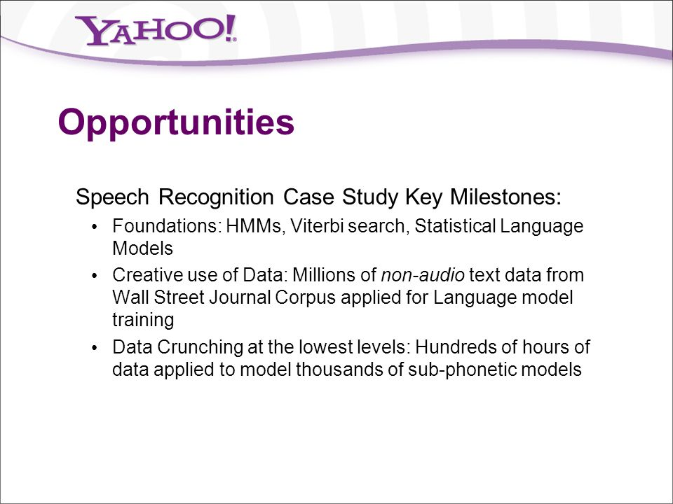 Opportunities Speech Recognition Case Study Key Milestones: Foundations: HMMs, Viterbi search, Statistical Language Models Creative use of Data: Milli