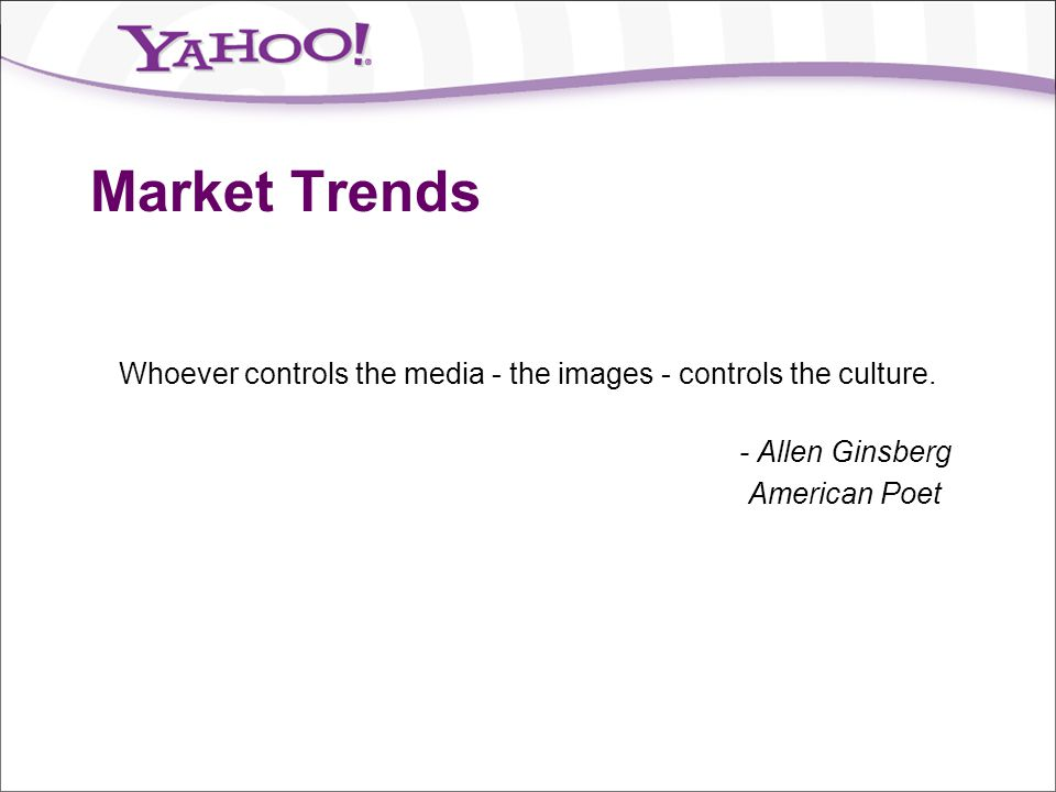 Market Trends Whoever controls the media - the images - controls the culture. - Allen Ginsberg American Poet