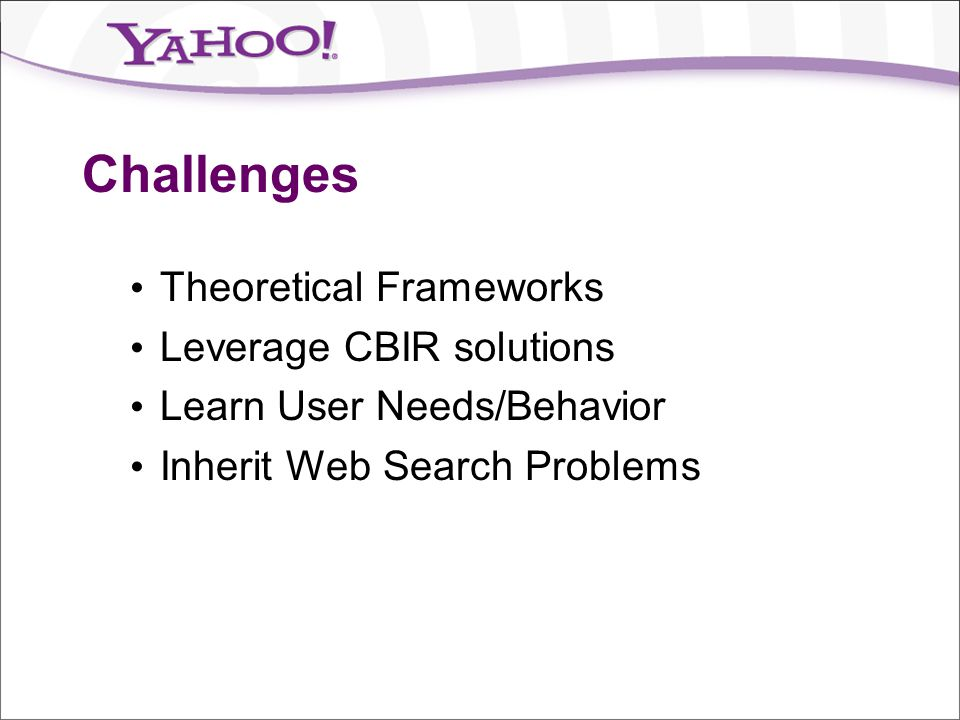 Challenges Theoretical Frameworks Leverage CBIR solutions Learn User Needs/Behavior Inherit Web Search Problems