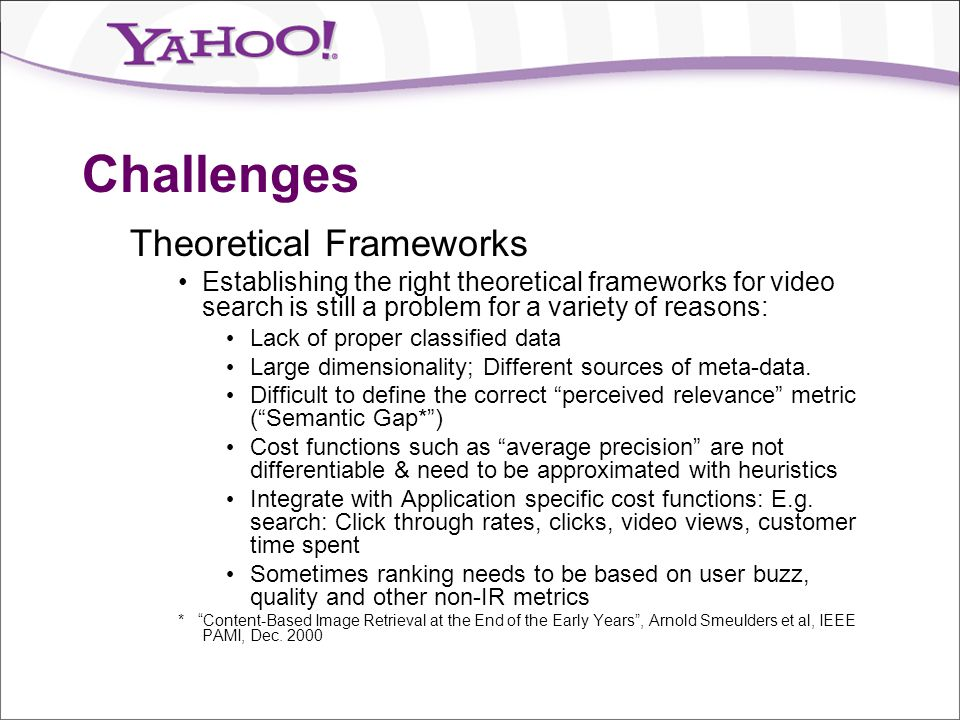 Challenges Theoretical Frameworks Establishing the right theoretical frameworks for video search is still a problem for a variety of reasons: Lack of