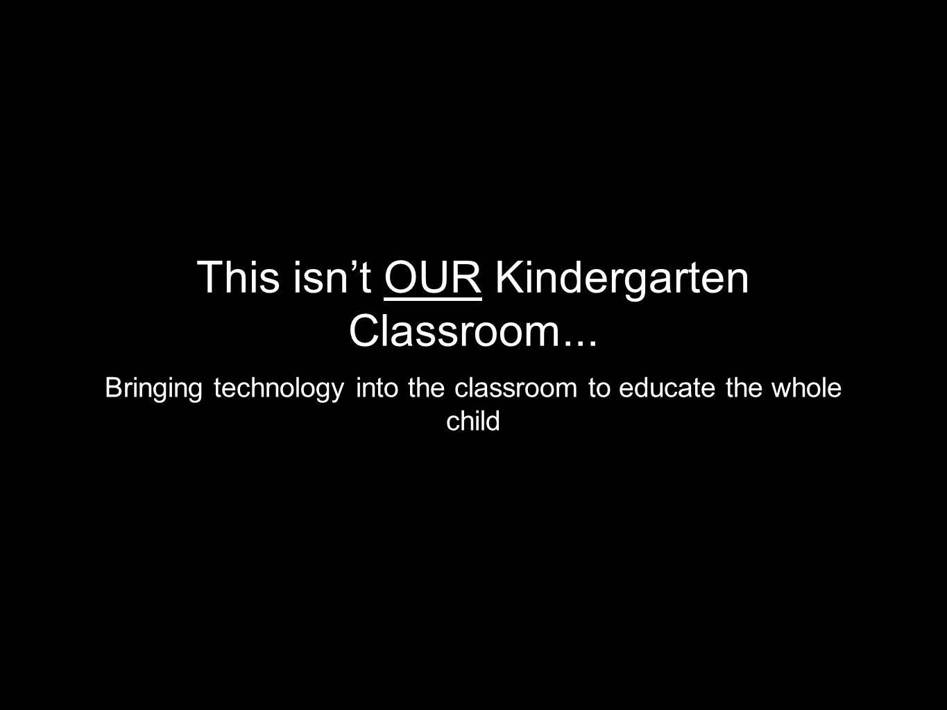 This isn't OUR Kindergarten Classroom... Bringing technology into the classroom to educate the whole child