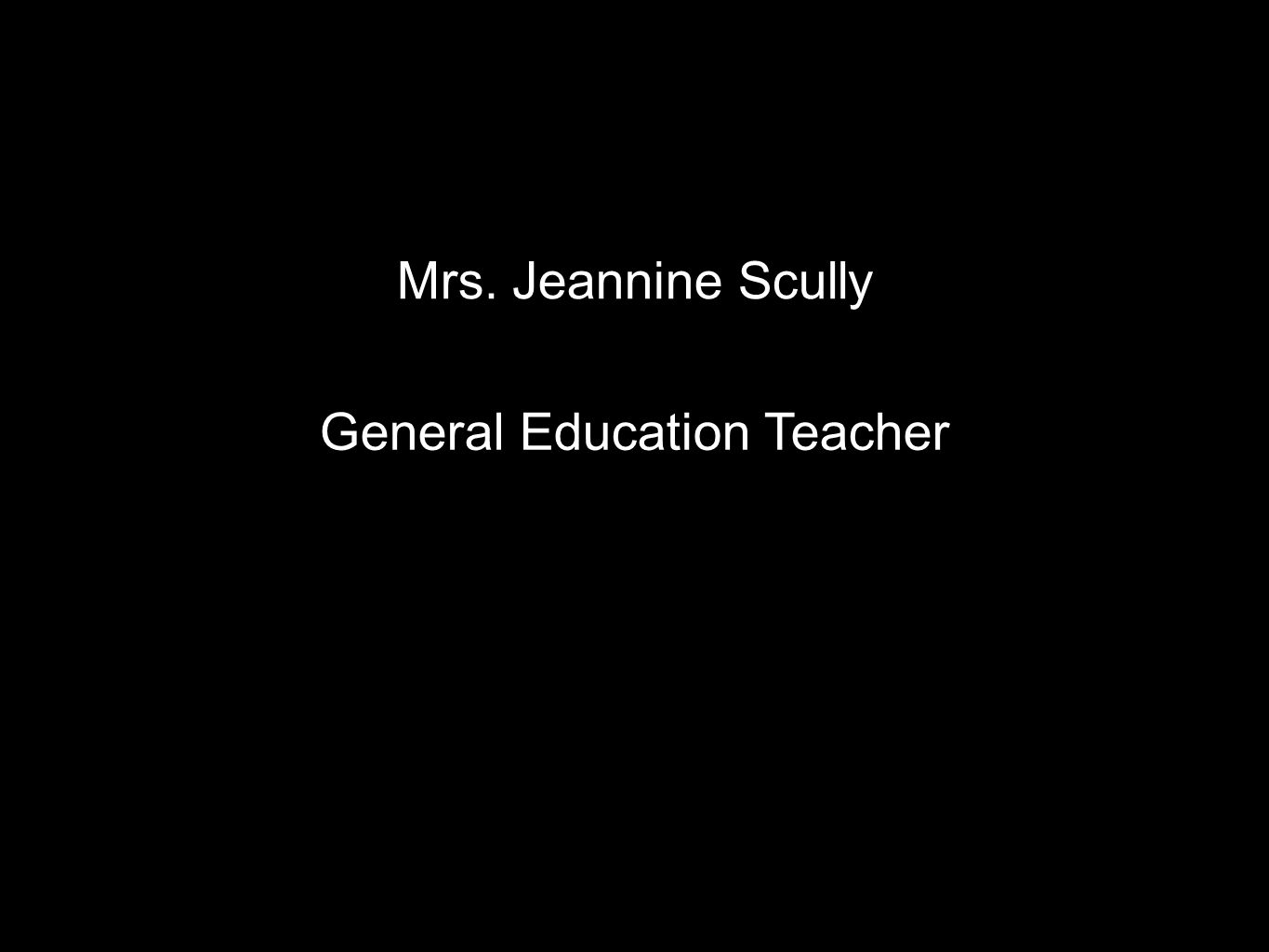 Mrs. Jeannine Scully General Education Teacher