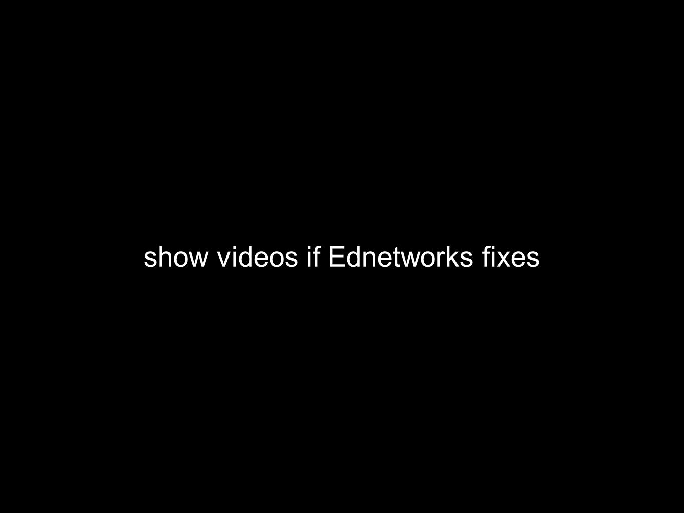 show videos if Ednetworks fixes