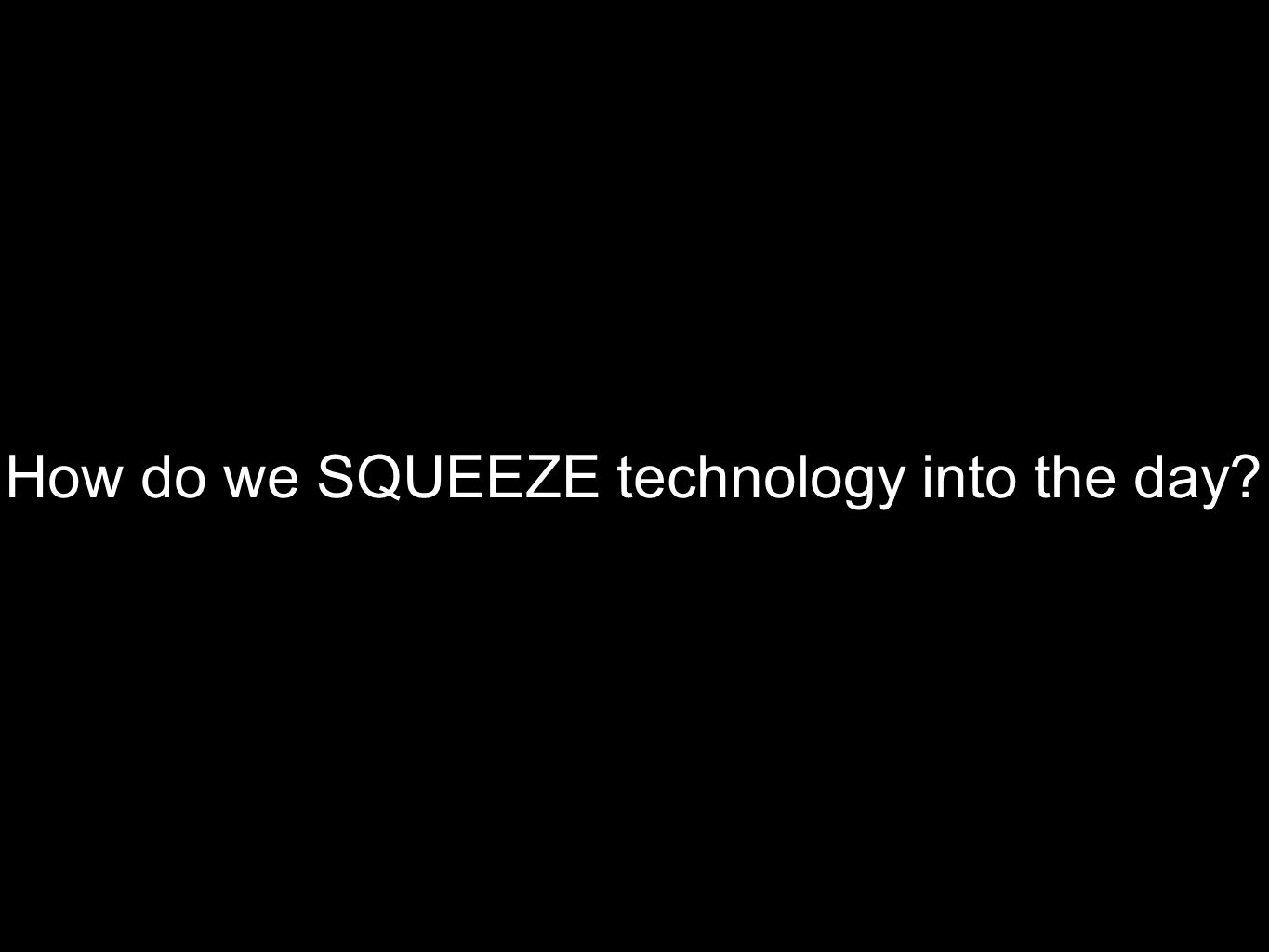 How do we SQUEEZE technology into the day?