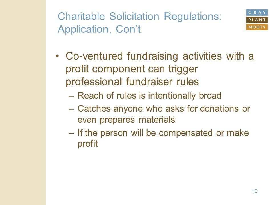 10 Charitable Solicitation Regulations: Application, Con't Co-ventured fundraising activities with a profit component can trigger professional fundraiser rules –Reach of rules is intentionally broad –Catches anyone who asks for donations or even prepares materials –If the person will be compensated or make profit