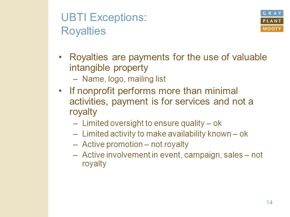 14 UBTI Exceptions: Royalties Royalties are payments for the use of valuable intangible property –Name, logo, mailing list If nonprofit performs more than minimal activities, payment is for services and not a royalty –Limited oversight to ensure quality – ok –Limited activity to make availability known – ok –Active promotion – not royalty –Active involvement in event, campaign, sales – not royalty
