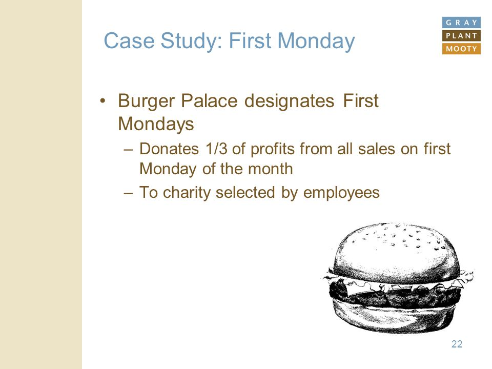 22 Case Study: First Monday Burger Palace designates First Mondays –Donates 1/3 of profits from all sales on first Monday of the month –To charity selected by employees