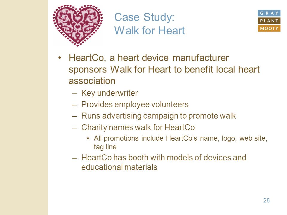25 Case Study: Walk for Heart HeartCo, a heart device manufacturer sponsors Walk for Heart to benefit local heart association –Key underwriter –Provides employee volunteers –Runs advertising campaign to promote walk –Charity names walk for HeartCo All promotions include HeartCo's name, logo, web site, tag line –HeartCo has booth with models of devices and educational materials