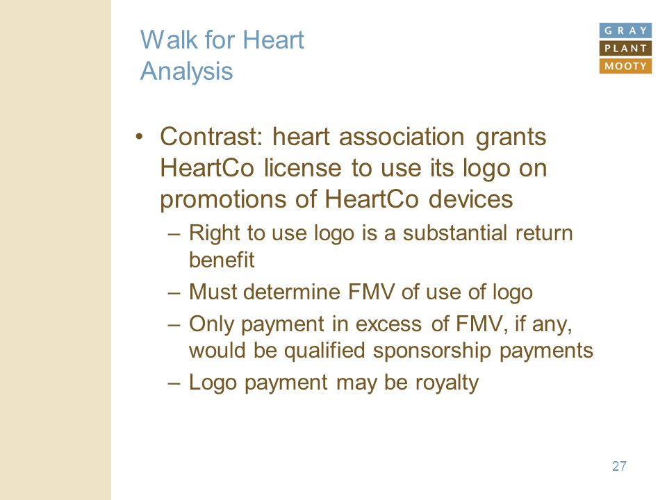 27 Walk for Heart Analysis Contrast: heart association grants HeartCo license to use its logo on promotions of HeartCo devices –Right to use logo is a substantial return benefit –Must determine FMV of use of logo –Only payment in excess of FMV, if any, would be qualified sponsorship payments –Logo payment may be royalty