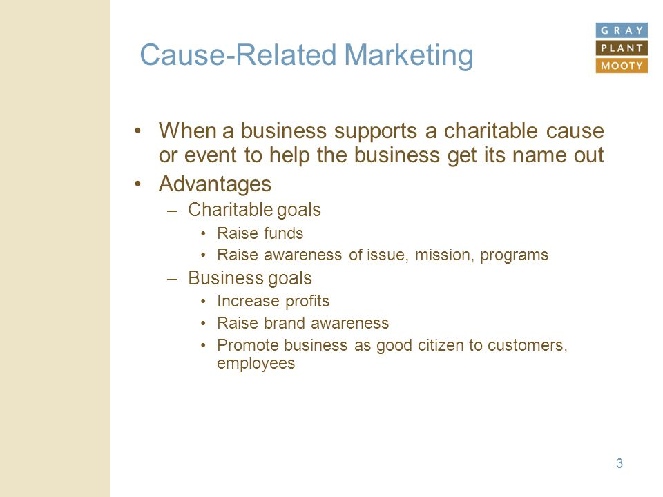 3 Cause-Related Marketing When a business supports a charitable cause or event to help the business get its name out Advantages –Charitable goals Raise funds Raise awareness of issue, mission, programs –Business goals Increase profits Raise brand awareness Promote business as good citizen to customers, employees