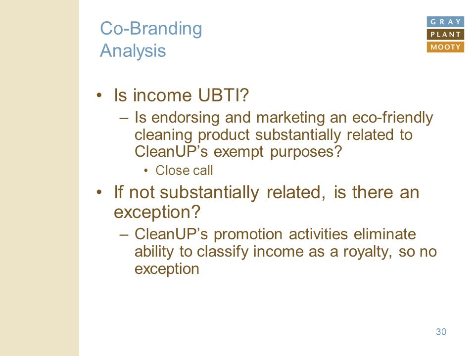 30 Co-Branding Analysis Is income UBTI? –Is endorsing and marketing an eco-friendly cleaning product substantially related to CleanUP's exempt purpose