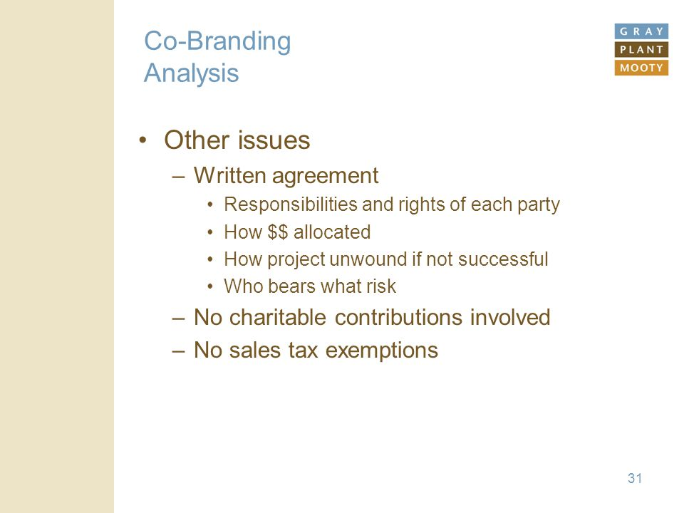31 Co-Branding Analysis Other issues –Written agreement Responsibilities and rights of each party How $$ allocated How project unwound if not successful Who bears what risk –No charitable contributions involved –No sales tax exemptions
