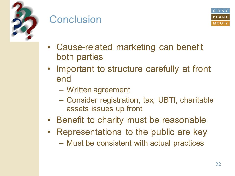 32 Conclusion Cause-related marketing can benefit both parties Important to structure carefully at front end –Written agreement –Consider registration, tax, UBTI, charitable assets issues up front Benefit to charity must be reasonable Representations to the public are key –Must be consistent with actual practices