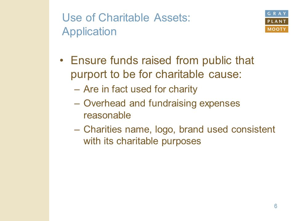 6 Use of Charitable Assets: Application Ensure funds raised from public that purport to be for charitable cause: –Are in fact used for charity –Overhead and fundraising expenses reasonable –Charities name, logo, brand used consistent with its charitable purposes