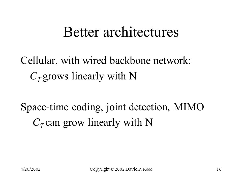 4/26/2002Copyright © 2002 David P. Reed16 Better architectures Cellular, with wired backbone network: C T grows linearly with N Space-time coding, joi