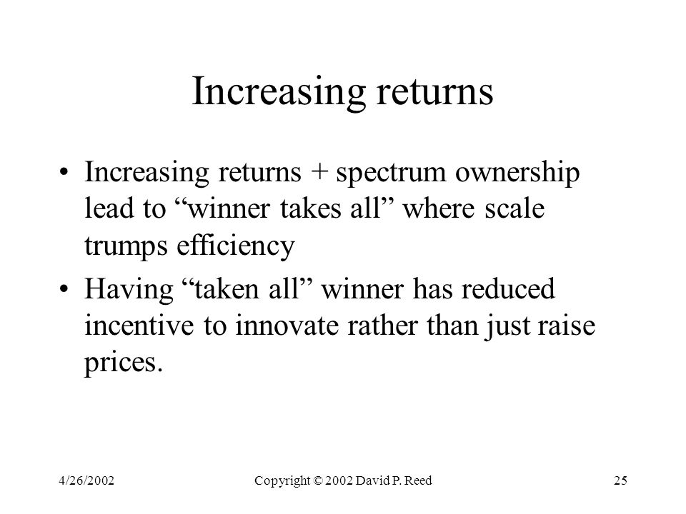 "4/26/2002Copyright © 2002 David P. Reed25 Increasing returns Increasing returns + spectrum ownership lead to ""winner takes all"" where scale trumps eff"