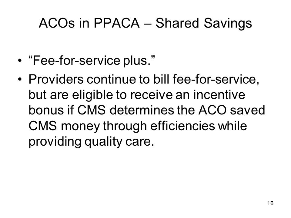 16 ACOs in PPACA – Shared Savings Fee-for-service plus. Providers continue to bill fee-for-service, but are eligible to receive an incentive bonus if CMS determines the ACO saved CMS money through efficiencies while providing quality care.