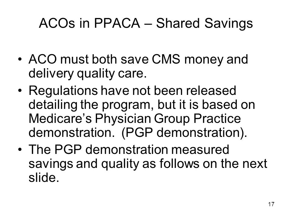 17 ACOs in PPACA – Shared Savings ACO must both save CMS money and delivery quality care.