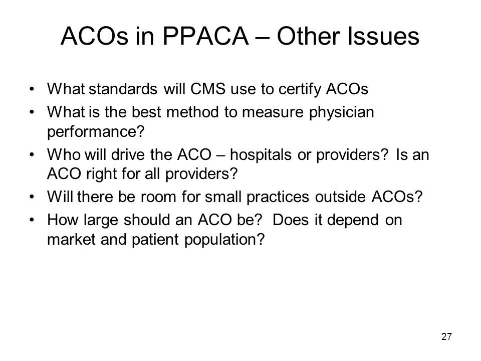 27 ACOs in PPACA – Other Issues What standards will CMS use to certify ACOs What is the best method to measure physician performance.