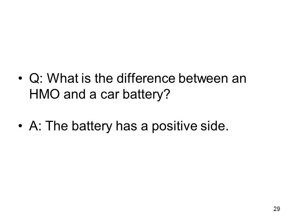 29 Q: What is the difference between an HMO and a car battery A: The battery has a positive side.
